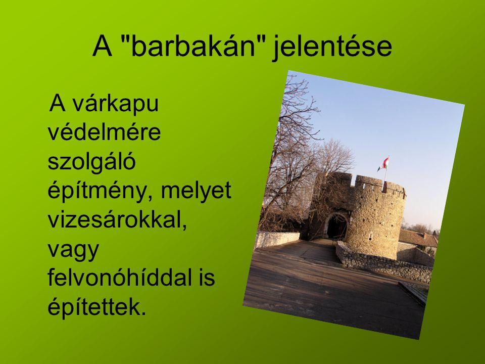 A barbakán jelentése A várkapu védelmére szolgáló építmény, melyet vizesárokkal, vagy felvonóhíddal is építettek.