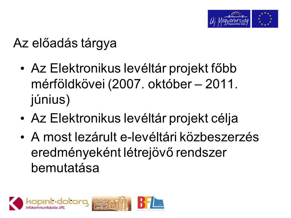 Az előadás tárgya Az Elektronikus levéltár projekt főbb mérföldkövei (2007. október – 2011. június)