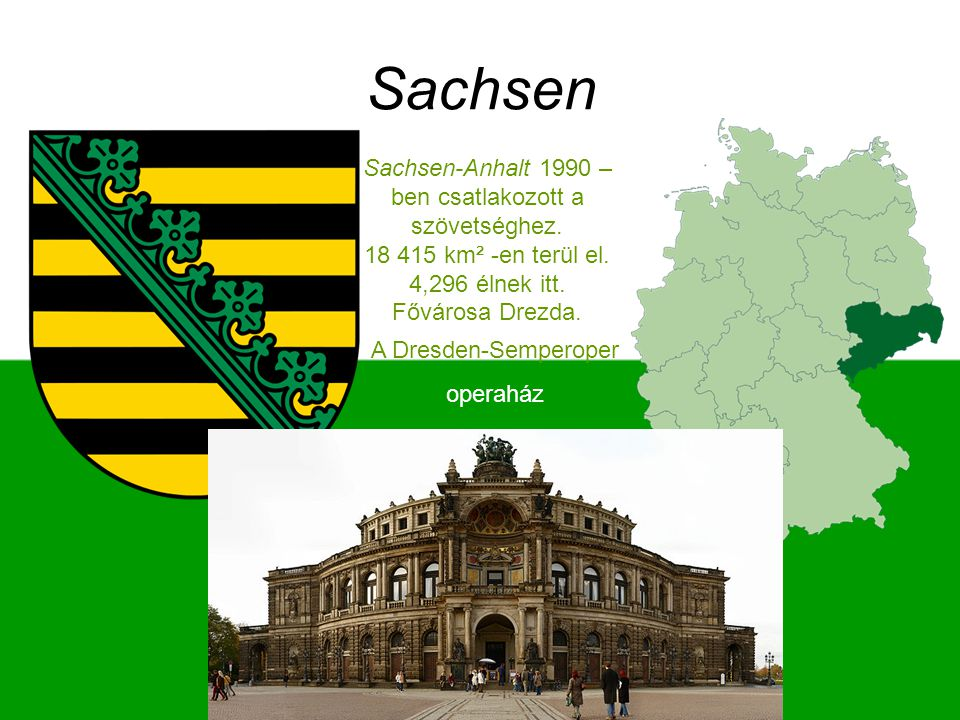 Sachsen Sachsen-Anhalt 1990 –ben csatlakozott a szövetséghez. 18 415 km² -en terül el. 4,296 élnek itt. Fővárosa Drezda.