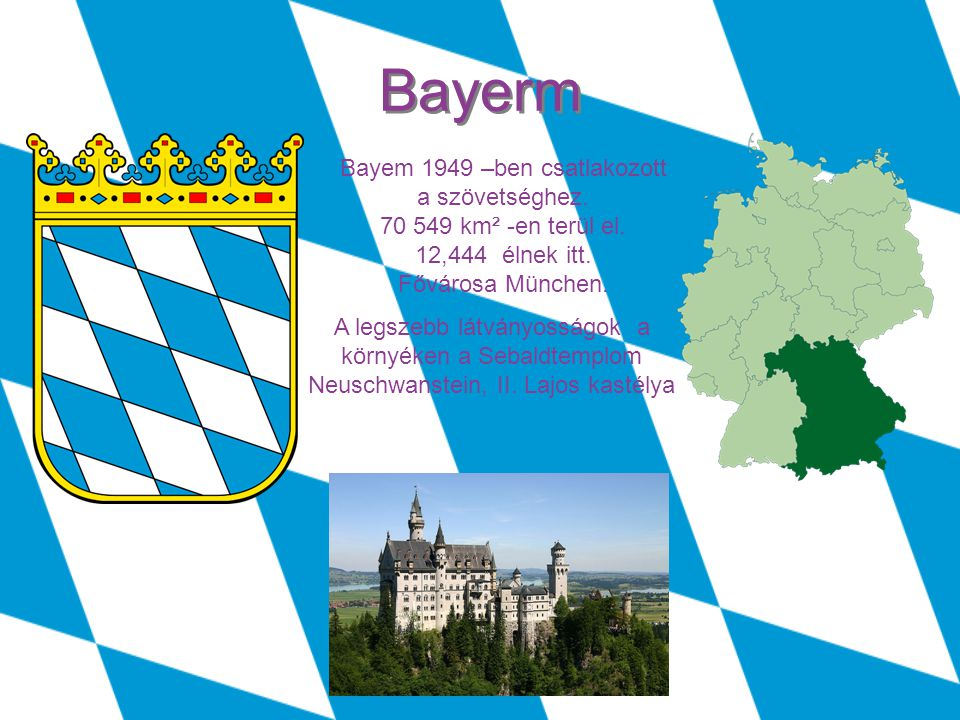 Bayerm Bayem 1949 –ben csatlakozott a szövetséghez. 70 549 km² -en terül el. 12,444 élnek itt. Fővárosa München.