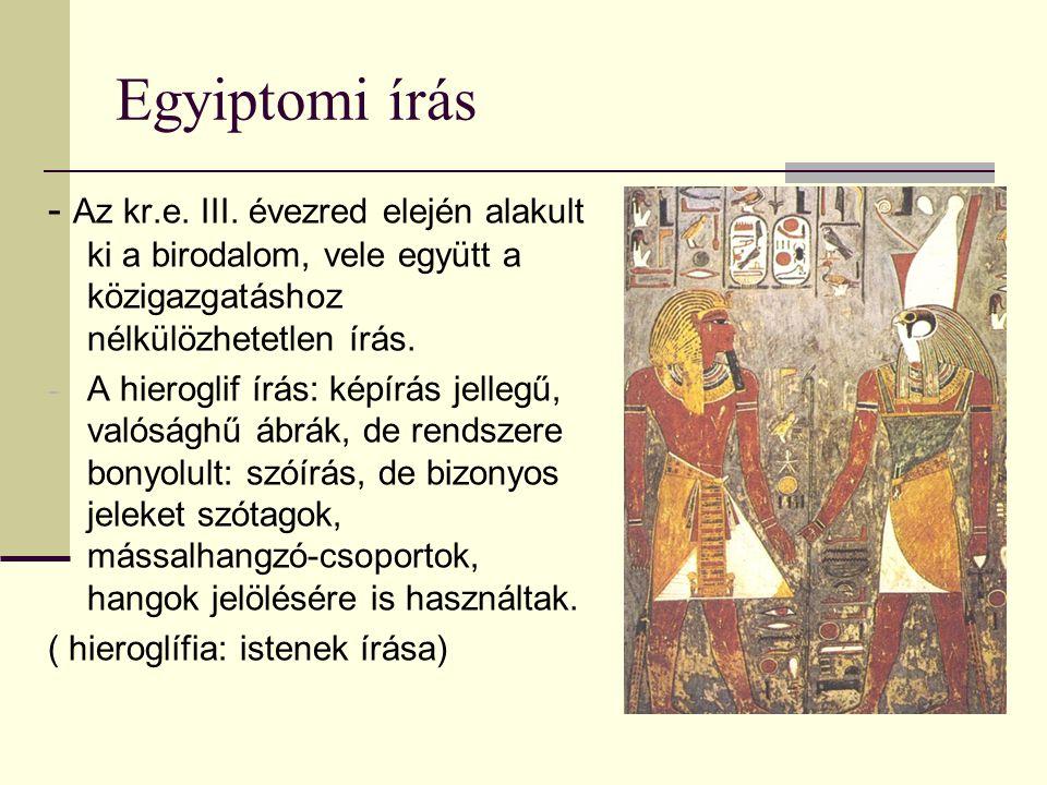 Egyiptomi írás - Az kr.e. III. évezred elején alakult ki a birodalom, vele együtt a közigazgatáshoz nélkülözhetetlen írás.