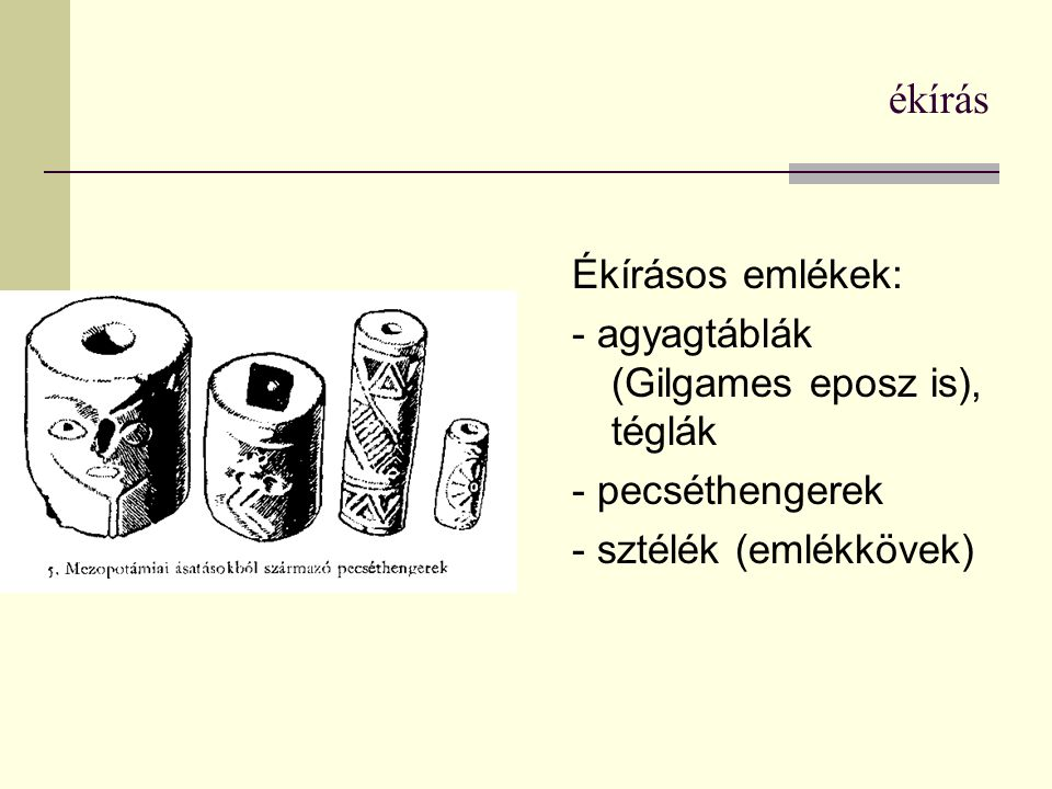 ékírás Ékírásos emlékek: - agyagtáblák (Gilgames eposz is), téglák