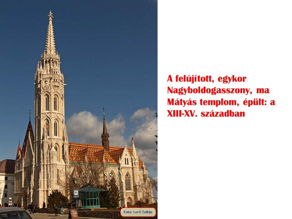 A felújított, egykor Nagyboldogasszony, ma Mátyás templom, épült: a XIII-XV. században