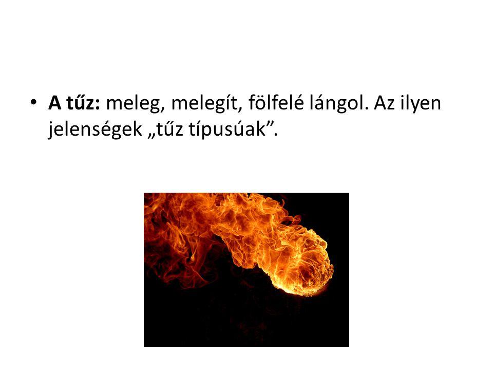 A tűz: meleg, melegít, fölfelé lángol