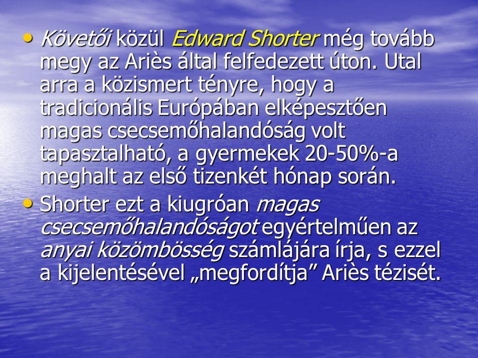 Követői közül Edward Shorter még tovább megy az Ariès által felfedezett úton. Utal arra a közismert tényre, hogy a tradicionális Európában elképesztően magas csecsemőhalandóság volt tapasztalható, a gyermekek 20-50%-a meghalt az első tizenkét hónap során.