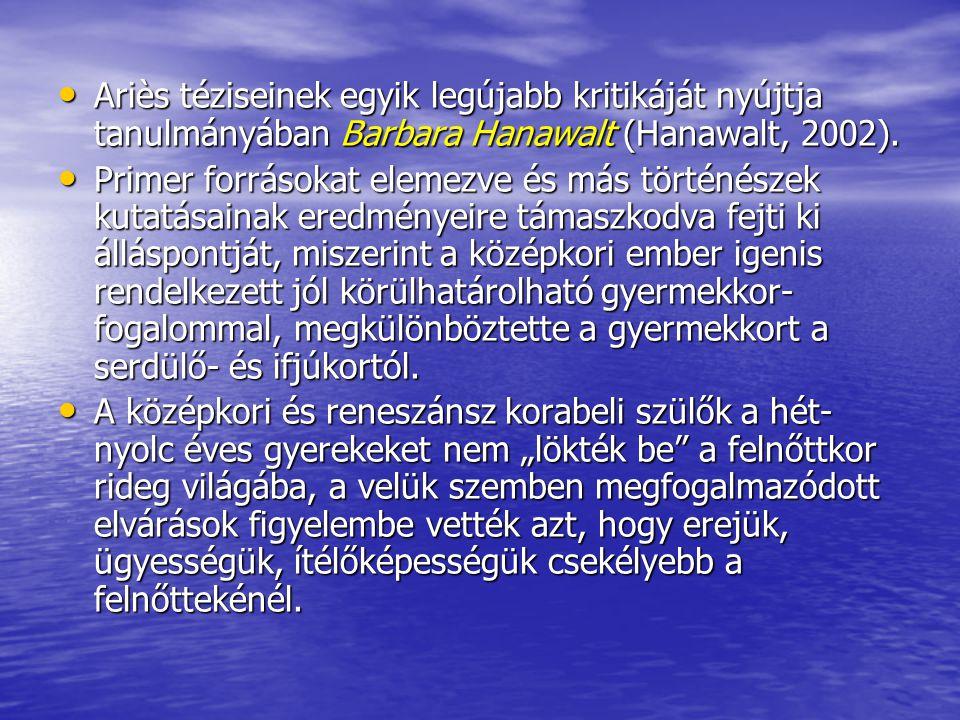 Ariès téziseinek egyik legújabb kritikáját nyújtja tanulmányában Barbara Hanawalt (Hanawalt, 2002).