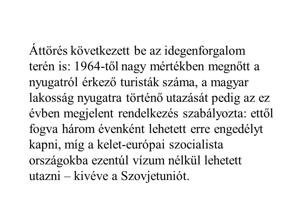 Áttörés következett be az idegenforgalom terén is: 1964-től nagy mértékben megnőtt a nyugatról érkező turisták száma, a magyar lakosság nyugatra történő utazását pedig az ez évben megjelent rendelkezés szabályozta: ettől fogva három évenként lehetett erre engedélyt kapni, míg a kelet-európai szocialista országokba ezentúl vízum nélkül lehetett utazni – kivéve a Szovjetuniót.