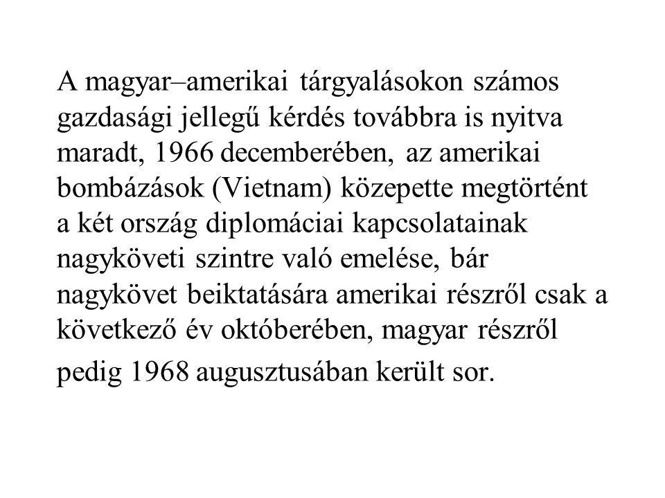 A magyar–amerikai tárgyalásokon számos gazdasági jellegű kérdés továbbra is nyitva maradt, 1966 decemberében, az amerikai bombázások (Vietnam) közepette megtörtént a két ország diplomáciai kapcsolatainak nagyköveti szintre való emelése, bár nagykövet beiktatására amerikai részről csak a következő év októberében, magyar részről pedig 1968 augusztusában került sor.