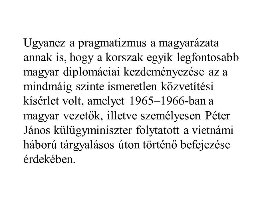 Ugyanez a pragmatizmus a magyarázata annak is, hogy a korszak egyik legfontosabb magyar diplomáciai kezdeményezése az a mindmáig szinte ismeretlen közvetítési kísérlet volt, amelyet 1965–1966-ban a magyar vezetők, illetve személyesen Péter János külügyminiszter folytatott a vietnámi háború tárgyalásos úton történő befejezése érdekében.