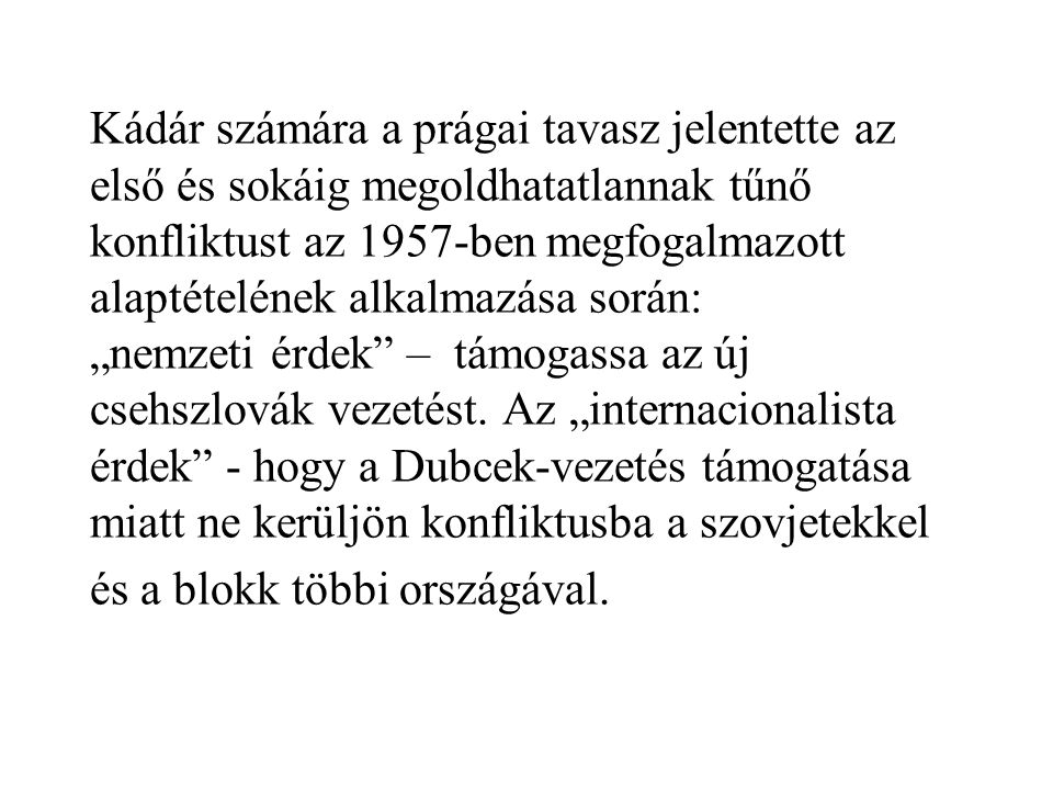 """Kádár számára a prágai tavasz jelentette az első és sokáig megoldhatatlannak tűnő konfliktust az 1957-ben megfogalmazott alaptételének alkalmazása során: """"nemzeti érdek – támogassa az új csehszlovák vezetést."""