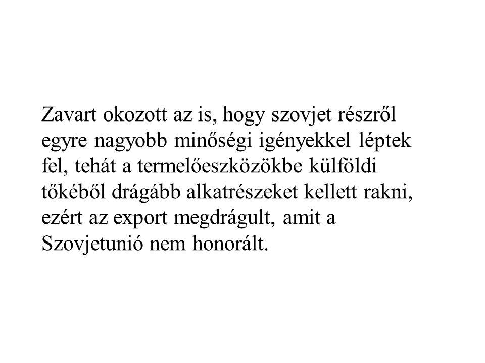 Zavart okozott az is, hogy szovjet részről egyre nagyobb minőségi igényekkel léptek fel, tehát a termelőeszközökbe külföldi tőkéből drágább alkatrészeket kellett rakni, ezért az export megdrágult, amit a Szovjetunió nem honorált.
