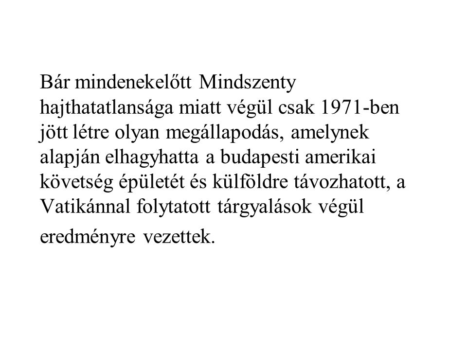 Bár mindenekelőtt Mindszenty hajthatatlansága miatt végül csak 1971-ben jött létre olyan megállapodás, amelynek alapján elhagyhatta a budapesti amerikai követség épületét és külföldre távozhatott, a Vatikánnal folytatott tárgyalások végül eredményre vezettek.