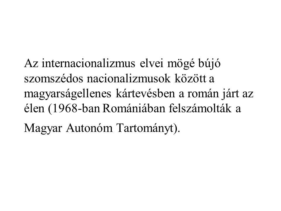 Az internacionalizmus elvei mögé bújó szomszédos nacionalizmusok között a magyarságellenes kártevésben a román járt az élen (1968-ban Romániában felszámolták a Magyar Autonóm Tartományt).