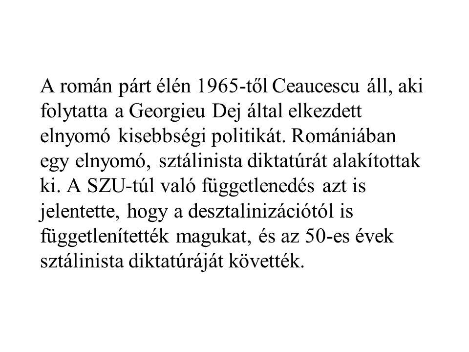 A román párt élén 1965-től Ceaucescu áll, aki folytatta a Georgieu Dej által elkezdett elnyomó kisebbségi politikát.