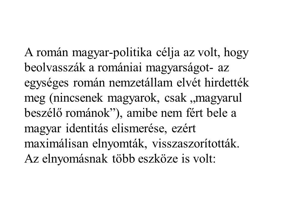 """A román magyar-politika célja az volt, hogy beolvasszák a romániai magyarságot- az egységes román nemzetállam elvét hirdették meg (nincsenek magyarok, csak """"magyarul beszélő románok ), amibe nem fért bele a magyar identitás elismerése, ezért maximálisan elnyomták, visszaszorították."""