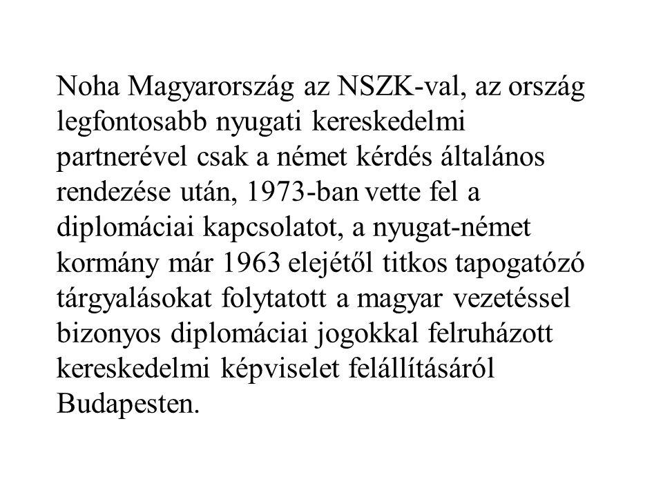 Noha Magyarország az NSZK-val, az ország legfontosabb nyugati kereskedelmi partnerével csak a német kérdés általános rendezése után, 1973-ban vette fel a diplomáciai kapcsolatot, a nyugat-német kormány már 1963 elejétől titkos tapogatózó tárgyalásokat folytatott a magyar vezetéssel bizonyos diplomáciai jogokkal felruházott kereskedelmi képviselet felállításáról Budapesten.