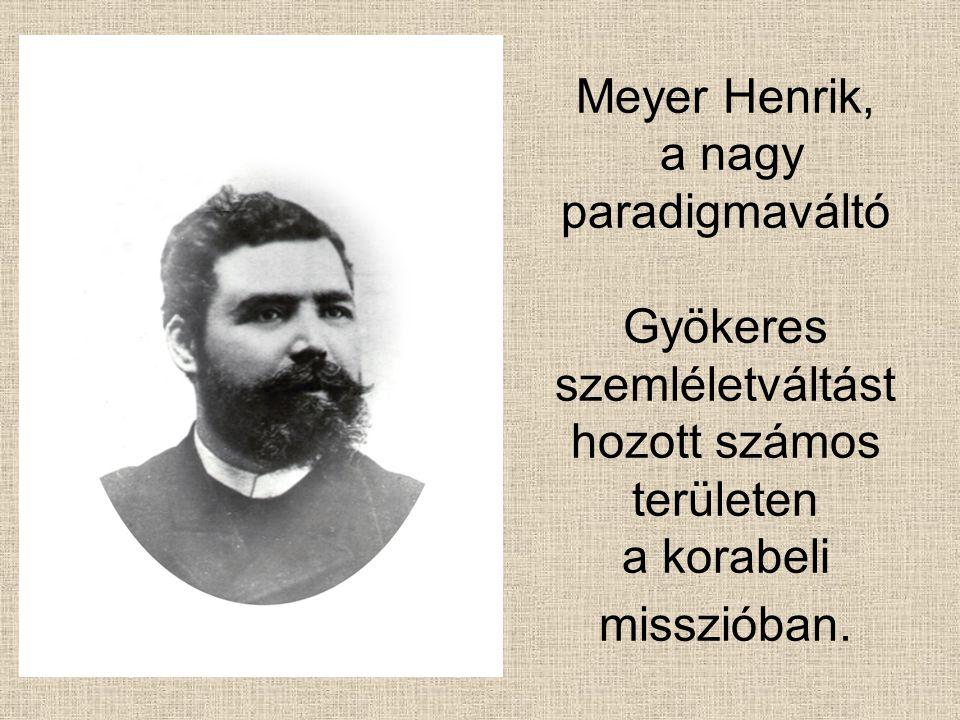 Meyer Henrik, a nagy paradigmaváltó Gyökeres szemléletváltást hozott számos területen a korabeli misszióban.