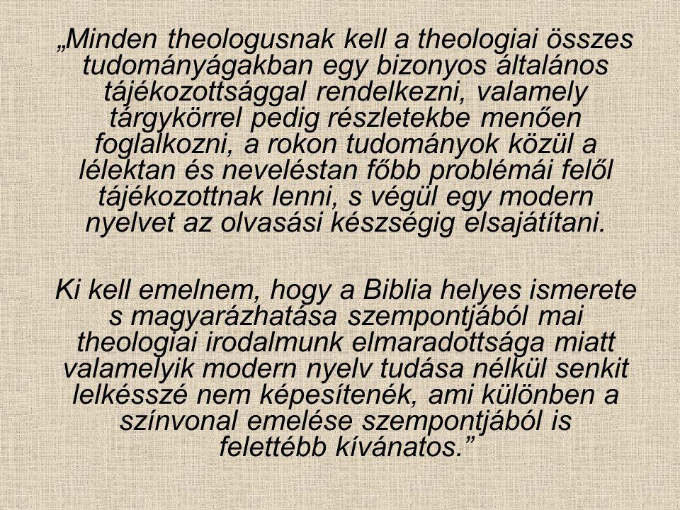 """""""Minden theologusnak kell a theologiai összes tudományágakban egy bizonyos általános tájékozottsággal rendelkezni, valamely tárgykörrel pedig részletekbe menően foglalkozni, a rokon tudományok közül a lélektan és neveléstan főbb problémái felől tájékozottnak lenni, s végül egy modern nyelvet az olvasási készségig elsajátítani."""