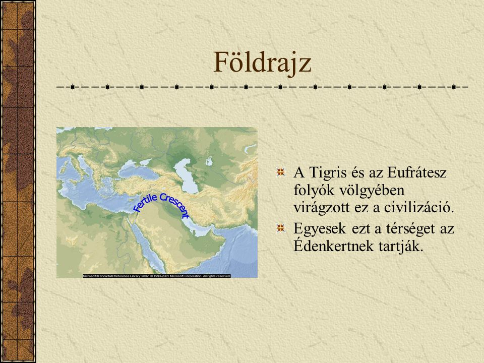 Földrajz A Tigris és az Eufrátesz folyók völgyében virágzott ez a civilizáció.