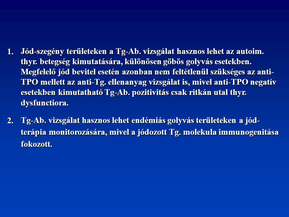 1. Jód-szegény területeken a Tg-Ab. vizsgálat hasznos lehet az autoim. thyr. betegség kimutatására, különösen göbös golyvás esetekben.