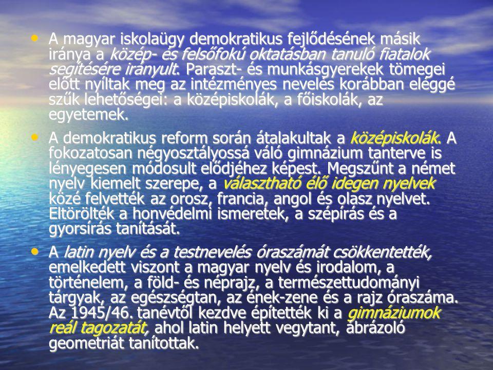 A magyar iskolaügy demokratikus fejlődésének másik iránya a közép- és felsőfokú oktatásban tanuló fiatalok segítésére irányult. Paraszt- és munkásgyerekek tömegei előtt nyíltak meg az intézményes nevelés korábban eléggé szűk lehetőségei: a középiskolák, a főiskolák, az egyetemek.