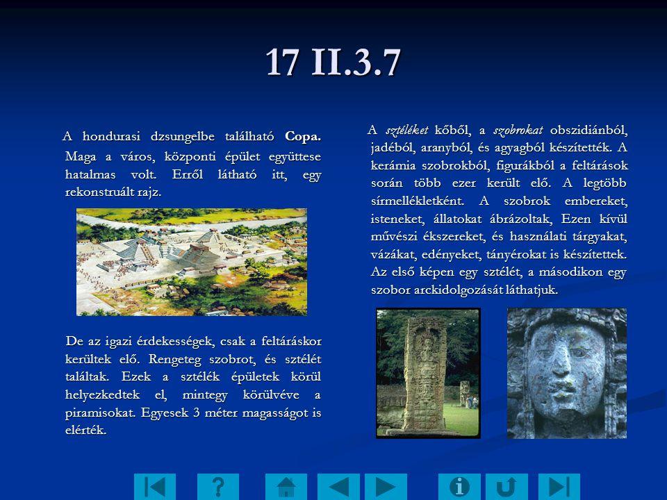 17 II.3.7 A hondurasi dzsungelbe található Copa. Maga a város, központi épület együttese hatalmas volt. Erről látható itt, egy rekonstruált rajz.