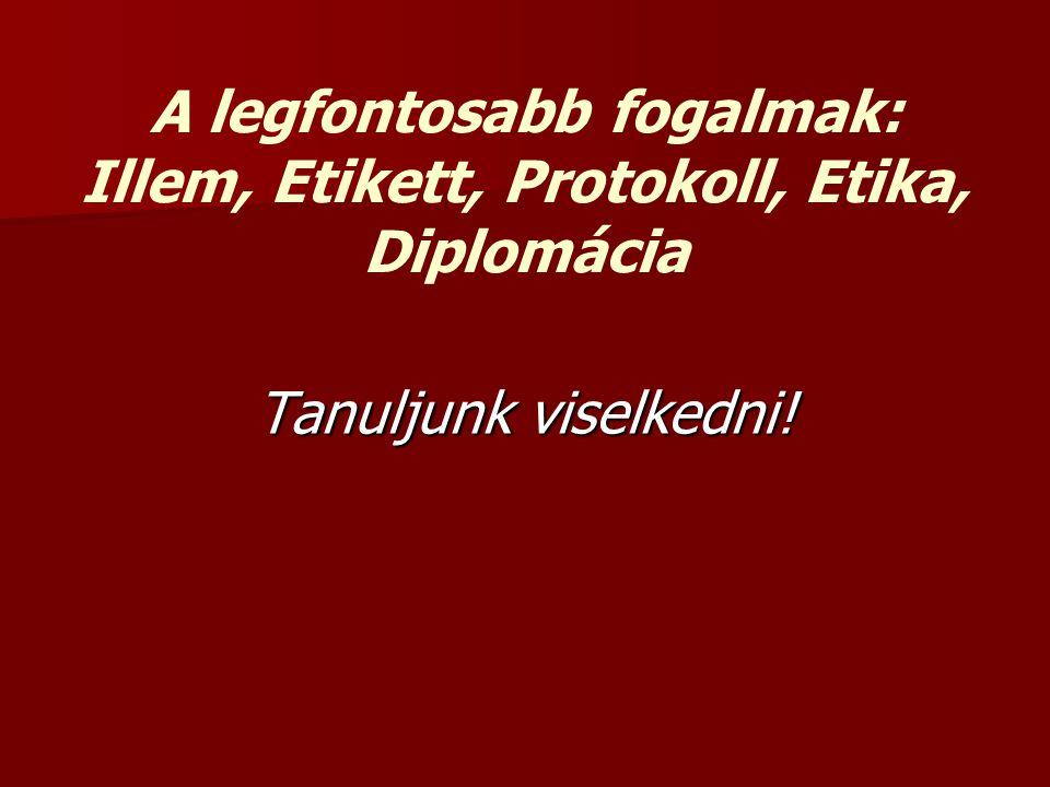 A legfontosabb fogalmak: Illem, Etikett, Protokoll, Etika, Diplomácia