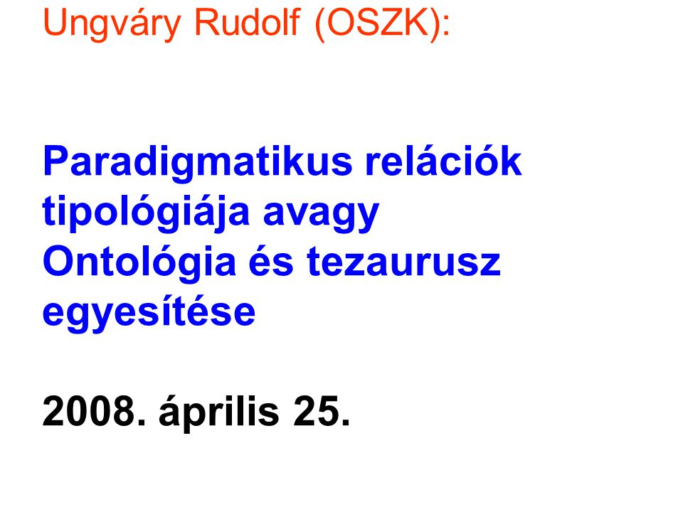 Ungváry Rudolf (OSZK): Paradigmatikus relációk tipológiája avagy Ontológia és tezaurusz egyesítése 2008.