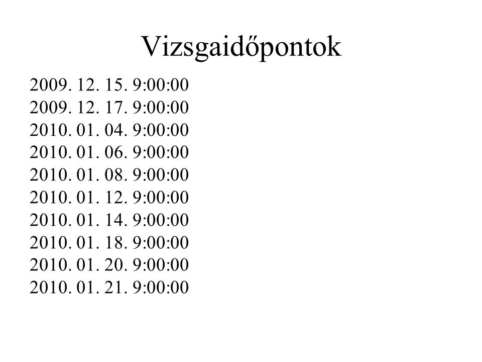 Vizsgaidőpontok 2009. 12. 15. 9:00:00. 2009. 12. 17. 9:00:00. 2010. 01. 04. 9:00:00. 2010. 01. 06. 9:00:00.