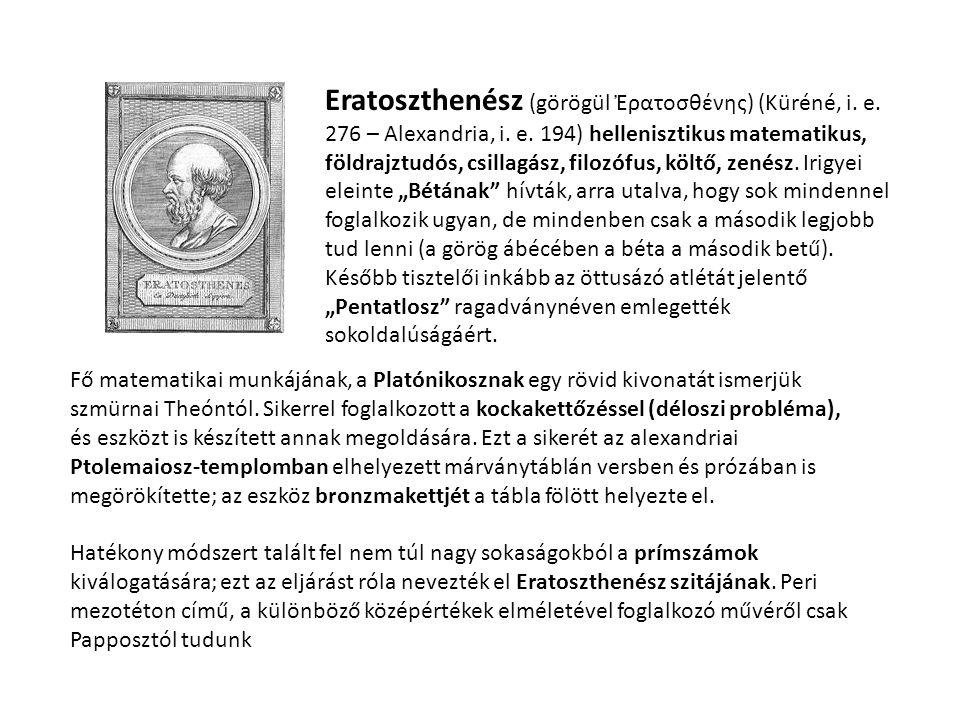 """Eratoszthenész (görögül Ἐρατοσθένης) (Küréné, i. e. 276 – Alexandria, i. e. 194) hellenisztikus matematikus, földrajztudós, csillagász, filozófus, költő, zenész. Irigyei eleinte """"Bétának hívták, arra utalva, hogy sok mindennel foglalkozik ugyan, de mindenben csak a második legjobb tud lenni (a görög ábécében a béta a második betű). Később tisztelői inkább az öttusázó atlétát jelentő """"Pentatlosz ragadványnéven emlegették sokoldalúságáért."""