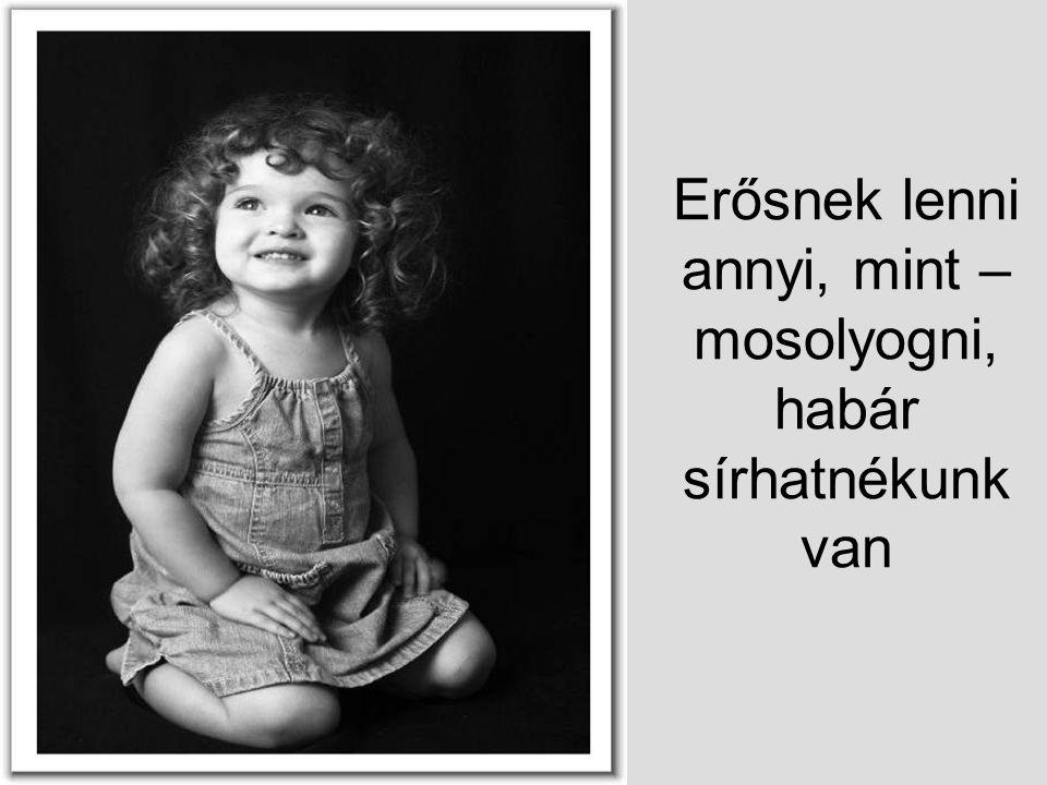 Erősnek lenni annyi, mint – mosolyogni, habár sírhatnékunk van