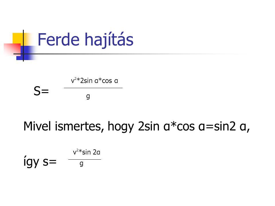 Ferde hajítás S= Mivel ismertes, hogy 2sin α*cos α=sin2 α, így s=