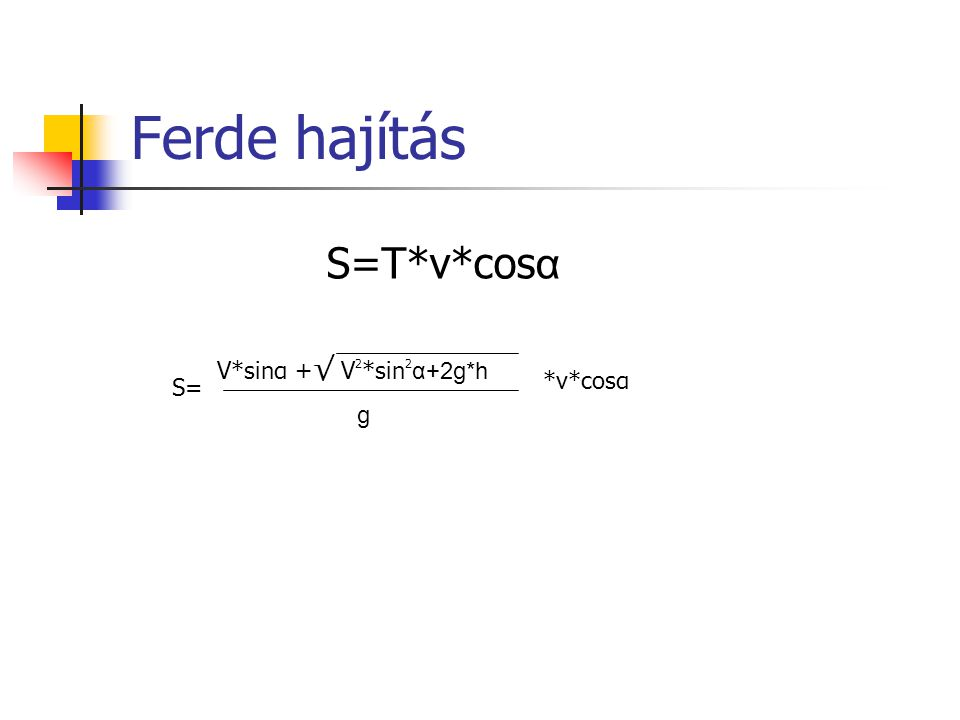 Ferde hajítás S=T*v*cosα V*sinα +√ V2*sin2α+2g*h g *v*cosα S=