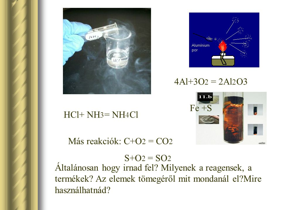 4Al+3O2 = 2Al2O3 Fe +S. HCl+ NH3= NH4Cl. Más reakciók: C+O2 = CO2. S+O2 = SO2.