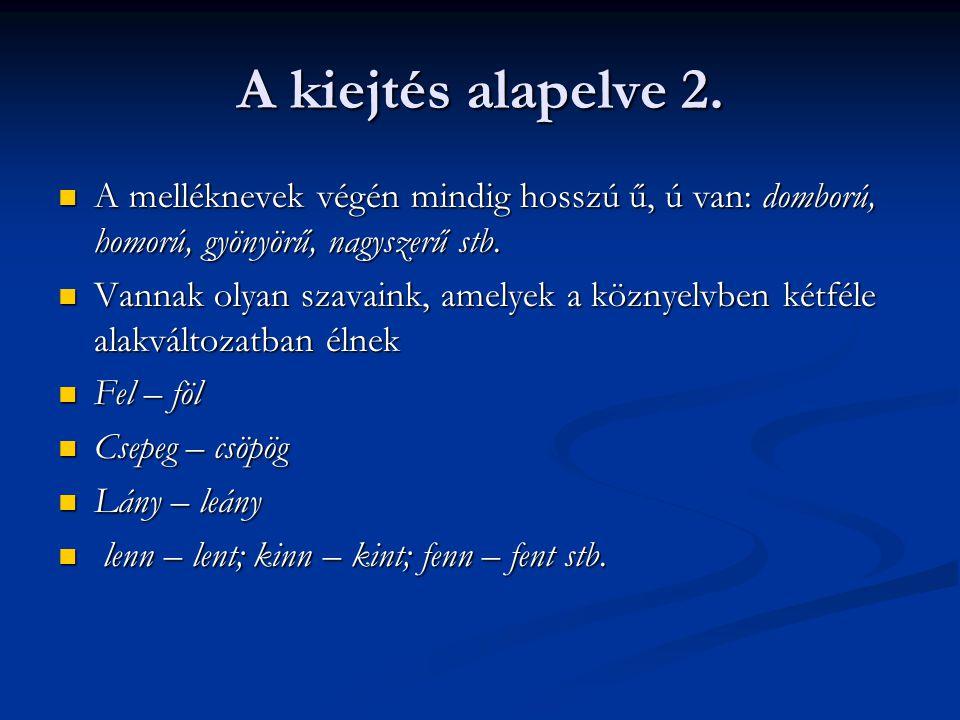 A kiejtés alapelve 2. A melléknevek végén mindig hosszú ű, ú van: domború, homorú, gyönyörű, nagyszerű stb.