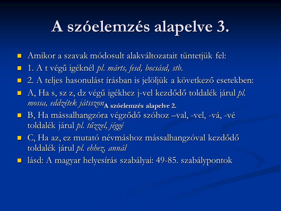 A szóelemzés alapelve 3. Amikor a szavak módosult alakváltozatait tüntetjük fel: 1. A t végű igéknél pl. márts, fesd, bocsásd, stb.