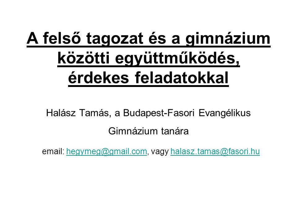 A felső tagozat és a gimnázium közötti együttműködés, érdekes feladatokkal Halász Tamás, a Budapest-Fasori Evangélikus Gimnázium tanára email: hegymeg@gmail.com, vagy halasz.tamas@fasori.hu