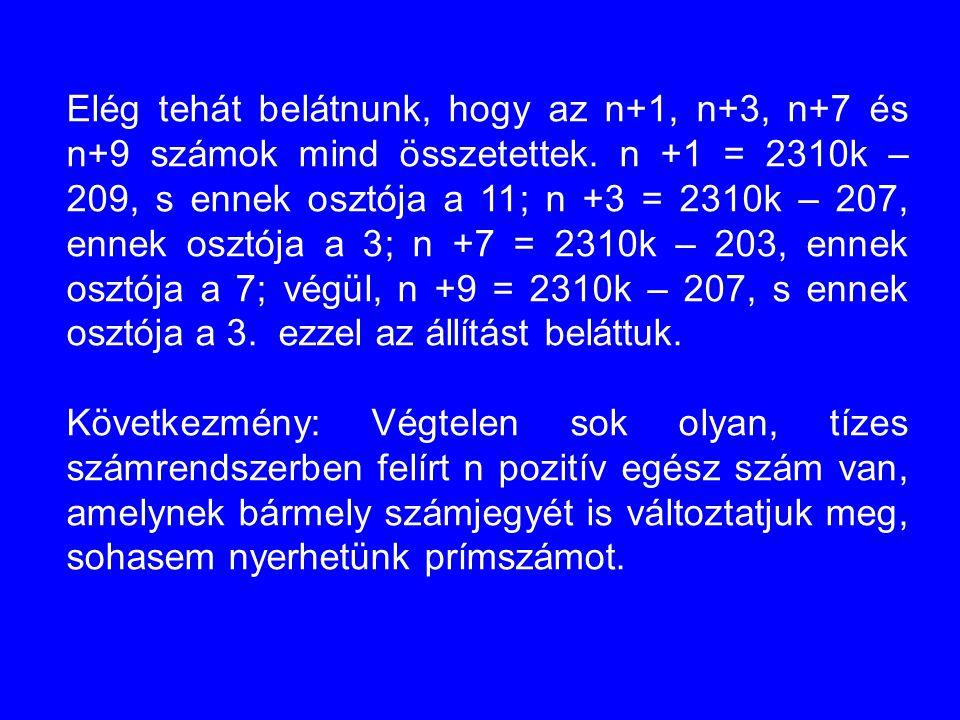 Elég tehát belátnunk, hogy az n+1, n+3, n+7 és n+9 számok mind összetettek. n +1 = 2310k – 209, s ennek osztója a 11; n +3 = 2310k – 207, ennek osztója a 3; n +7 = 2310k – 203, ennek osztója a 7; végül, n +9 = 2310k – 207, s ennek osztója a 3. ezzel az állítást beláttuk.