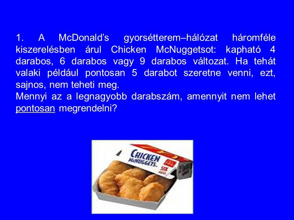 1. A McDonald's gyorsétterem–hálózat háromféle kiszerelésben árul Chicken McNuggetsot: kapható 4 darabos, 6 darabos vagy 9 darabos változat. Ha tehát valaki például pontosan 5 darabot szeretne venni, ezt, sajnos, nem teheti meg.