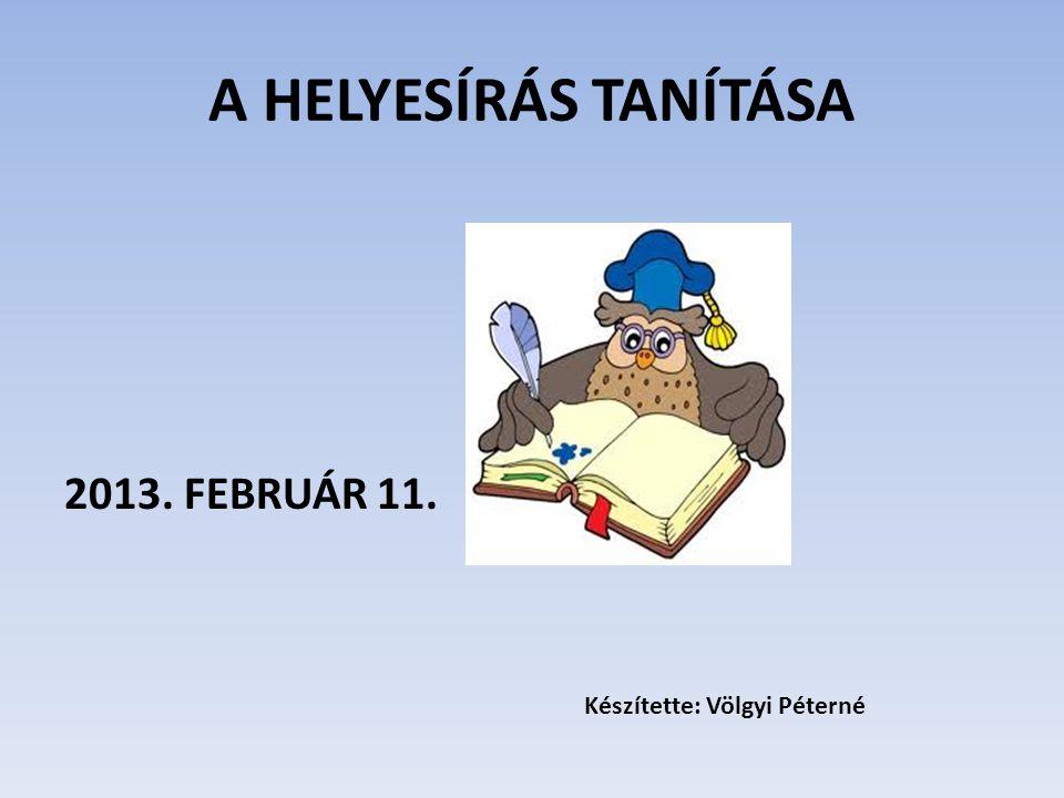 A HELYESÍRÁS TANÍTÁSA 2013. FEBRUÁR 11. Készítette: Völgyi Péterné
