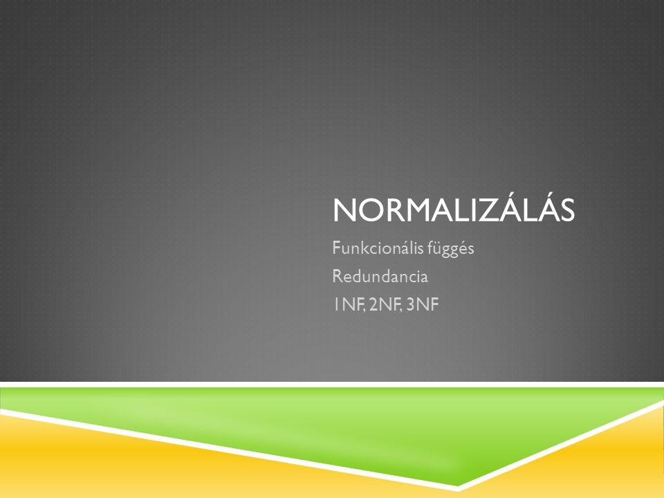 Funkcionális függés Redundancia 1NF, 2NF, 3NF