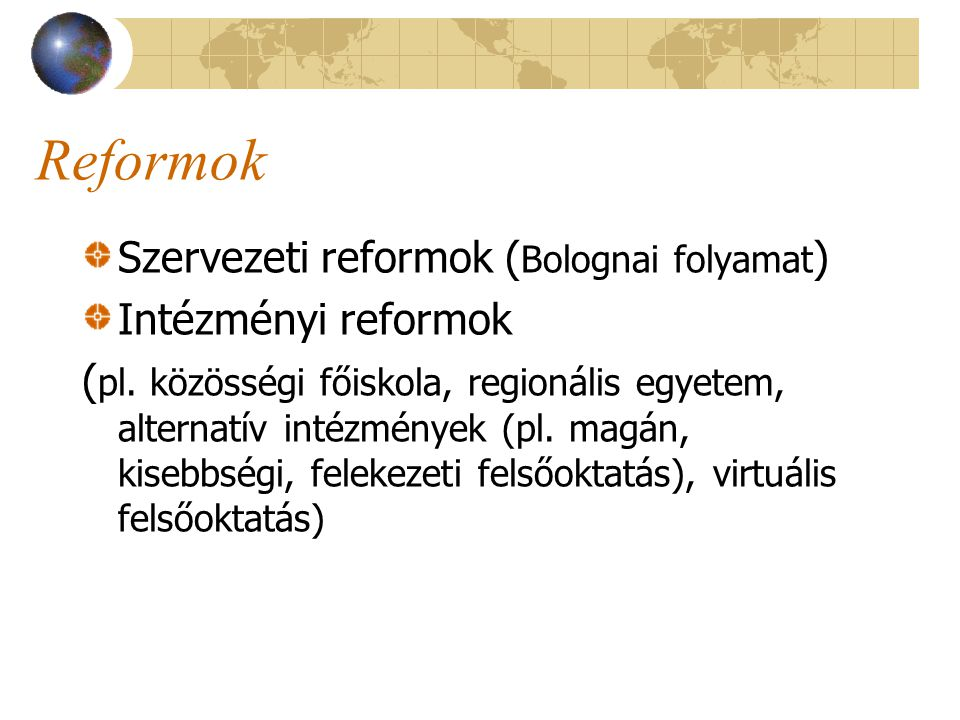 Reformok Szervezeti reformok (Bolognai folyamat) Intézményi reformok
