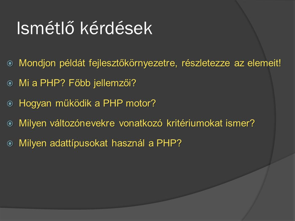 Ismétlő kérdések Mondjon példát fejlesztőkörnyezetre, részletezze az elemeit! Mi a PHP Főbb jellemzői