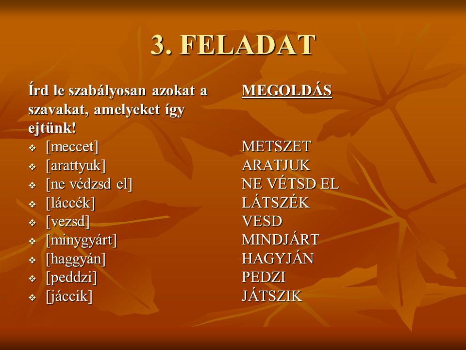 3. FELADAT Írd le szabályosan azokat a szavakat, amelyeket így ejtünk!