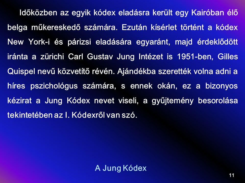 Időközben az egyik kódex eladásra került egy Kairóban élő belga műkereskedő számára. Ezután kísérlet történt a kódex New York-i és párizsi eladására egyaránt, majd érdeklődött iránta a zürichi Carl Gustav Jung Intézet is 1951-ben, Gilles Quispel nevű közvetítő révén. Ajándékba szerették volna adni a híres pszichológus számára, s ennek okán, ez a bizonyos kézirat a Jung Kódex nevet viseli, a gyűjtemény besorolása tekintetében az I. Kódexről van szó.