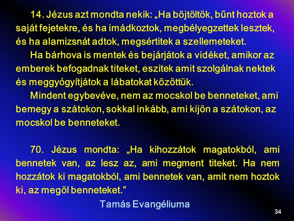 """14. Jézus azt mondta nekik: """"Ha böjtöltök, bűnt hoztok a saját fejetekre, és ha imádkoztok, megbélyegzettek lesztek, és ha alamizsnát adtok, megsértitek a szellemeteket."""