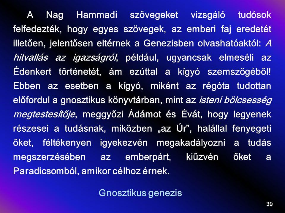 """A Nag Hammadi szövegeket vizsgáló tudósok felfedezték, hogy egyes szövegek, az emberi faj eredetét illetően, jelentősen eltérnek a Genezisben olvashatóaktól: A hitvallás az igazságról, például, ugyancsak elmeséli az Édenkert történetét, ám ezúttal a kígyó szemszögéből! Ebben az esetben a kígyó, miként az régóta tudottan előfordul a gnosztikus könyvtárban, mint az isteni bölcsesség megtestesítője, meggyőzi Ádámot és Évát, hogy legyenek részesei a tudásnak, miközben """"az Úr , halállal fenyegeti őket, féltékenyen igyekezvén megakadályozni a tudás megszerzésében az emberpárt, kiűzvén őket a Paradicsomból, amikor célhoz érnek."""