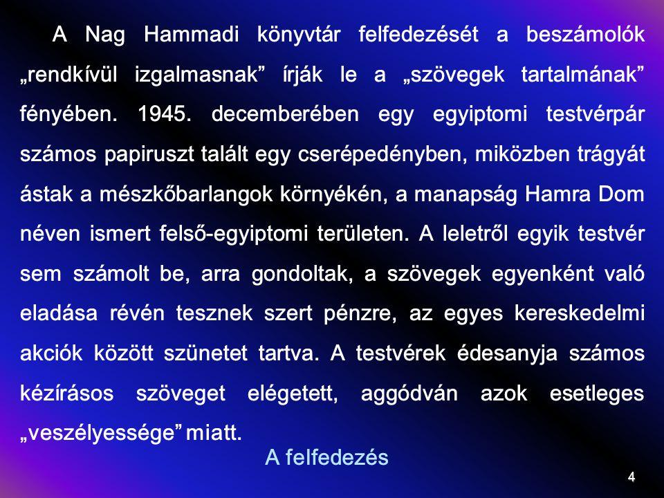 """A Nag Hammadi könyvtár felfedezését a beszámolók """"rendkívül izgalmasnak írják le a """"szövegek tartalmának fényében. 1945. decemberében egy egyiptomi testvérpár számos papiruszt talált egy cserépedényben, miközben trágyát ástak a mészkőbarlangok környékén, a manapság Hamra Dom néven ismert felső-egyiptomi területen. A leletről egyik testvér sem számolt be, arra gondoltak, a szövegek egyenként való eladása révén tesznek szert pénzre, az egyes kereskedelmi akciók között szünetet tartva. A testvérek édesanyja számos kézírásos szöveget elégetett, aggódván azok esetleges """"veszélyessége miatt."""