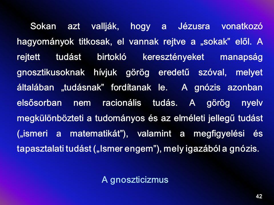 """Sokan azt vallják, hogy a Jézusra vonatkozó hagyományok titkosak, el vannak rejtve a """"sokak elől. A rejtett tudást birtokló keresztényeket manapság gnosztikusoknak hívjuk görög eredetű szóval, melyet általában """"tudásnak fordítanak le. A gnózis azonban elsősorban nem racionális tudás. A görög nyelv megkülönbözteti a tudományos és az elméleti jellegű tudást (""""ismeri a matematikát ), valamint a megfigyelési és tapasztalati tudást (""""Ismer engem ), mely igazából a gnózis."""