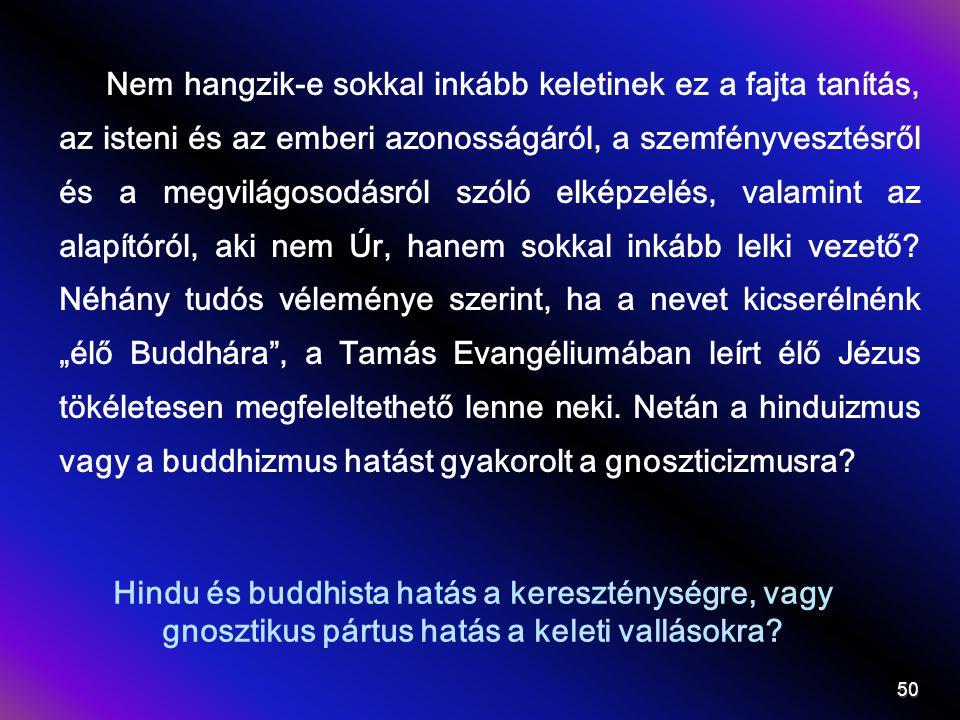 """Nem hangzik-e sokkal inkább keletinek ez a fajta tanítás, az isteni és az emberi azonosságáról, a szemfényvesztésről és a megvilágosodásról szóló elképzelés, valamint az alapítóról, aki nem Úr, hanem sokkal inkább lelki vezető Néhány tudós véleménye szerint, ha a nevet kicserélnénk """"élő Buddhára , a Tamás Evangéliumában leírt élő Jézus tökéletesen megfeleltethető lenne neki. Netán a hinduizmus vagy a buddhizmus hatást gyakorolt a gnoszticizmusra"""